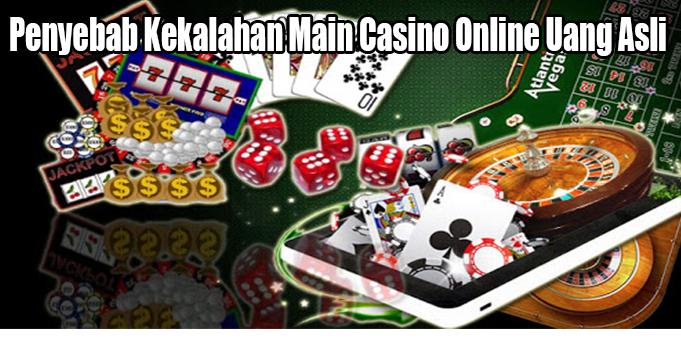 Penyebab Kekalahan Main Casino Online Uang Asli