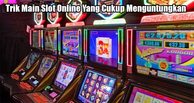Trik Main Slot Online Yang Cukup Menguntungkan