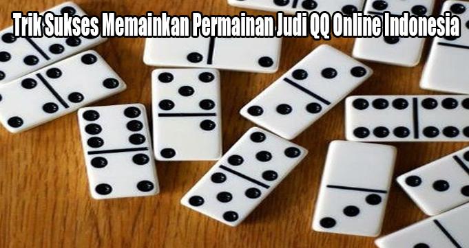 Trik Sukses Memainkan Permainan Judi QQ Online Indonesia